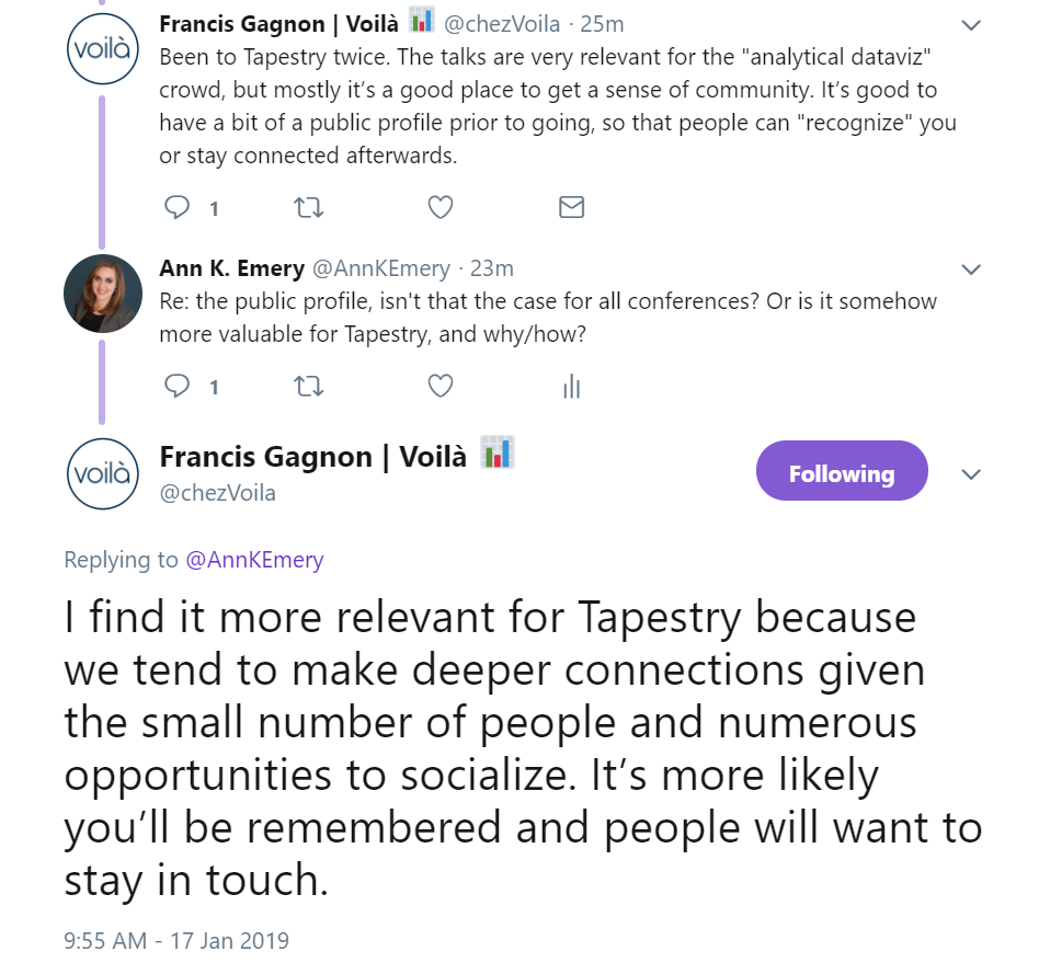 "Francis Gagnon says about Tapestry: ""Been to Tapestry twice. The talks are very relevant for the ""analytical dataviz"" crowd, but mostly it's a good place to get a sense of community. It's good to have a bit of a public profile prior to going, so that people can ""recognize"" you or stay connected afterwards."""