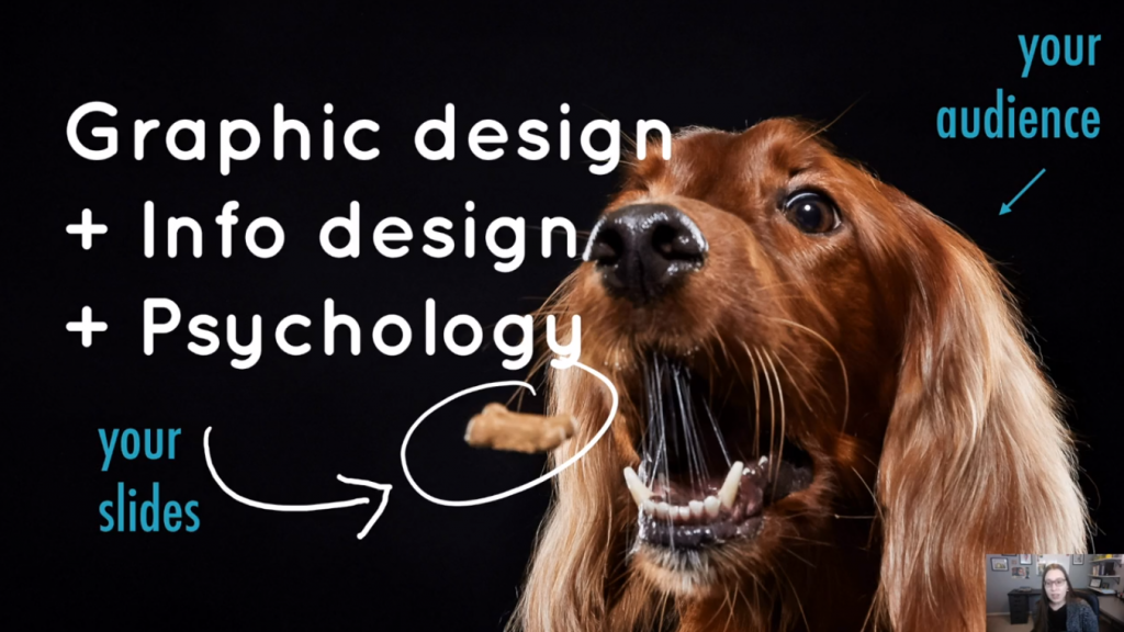 Guest speaker, Echo's slide highlights how she approaches Graphic Design by incorporating info design and psychology. Image is of a dog (symbolizing your audience) eating a treat (symbolizing your slides).